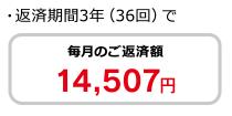 ・返済期間3年(36回)で毎月のご返済額14,507円